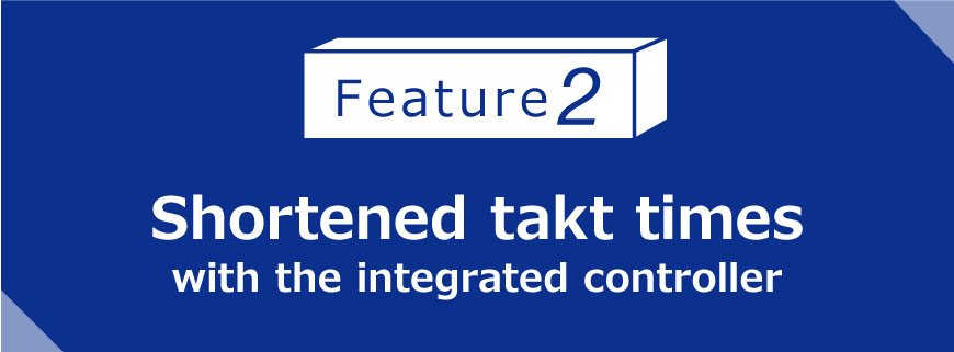 Feature 2 Shortened takt times with the integrated controller