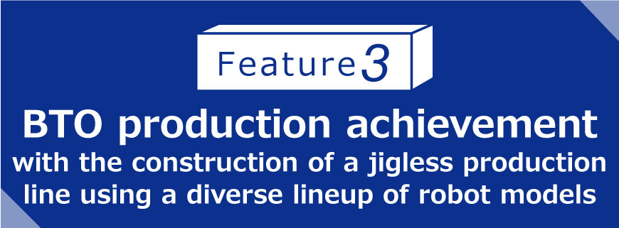 Feature 3 BTO production achievement with the construction of a jigless production line using a diverse lineup of robot models