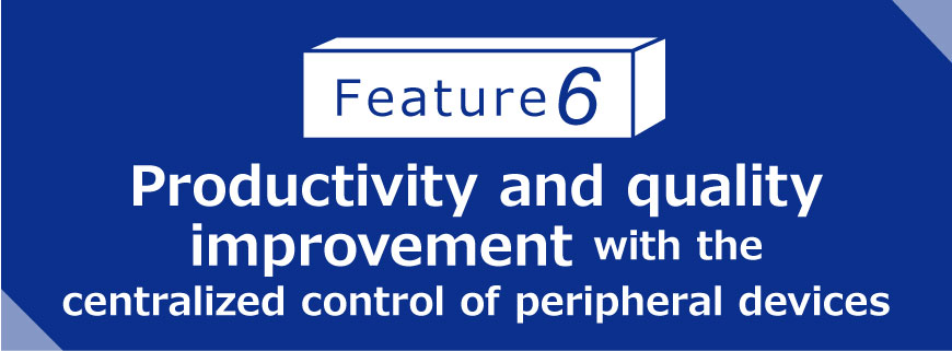 Feature 6 Productivity and quality improvement with the centralized control of peripheral devices